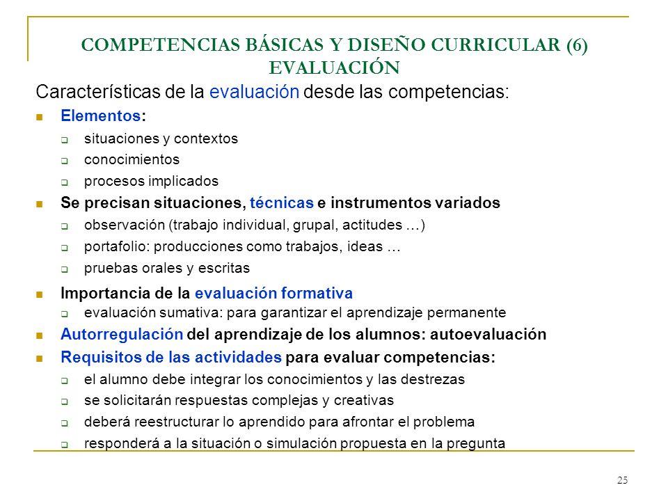 25 COMPETENCIAS BÁSICAS Y DISEÑO CURRICULAR (6) EVALUACIÓN Características de la evaluación desde las competencias: Elementos: situaciones y contextos