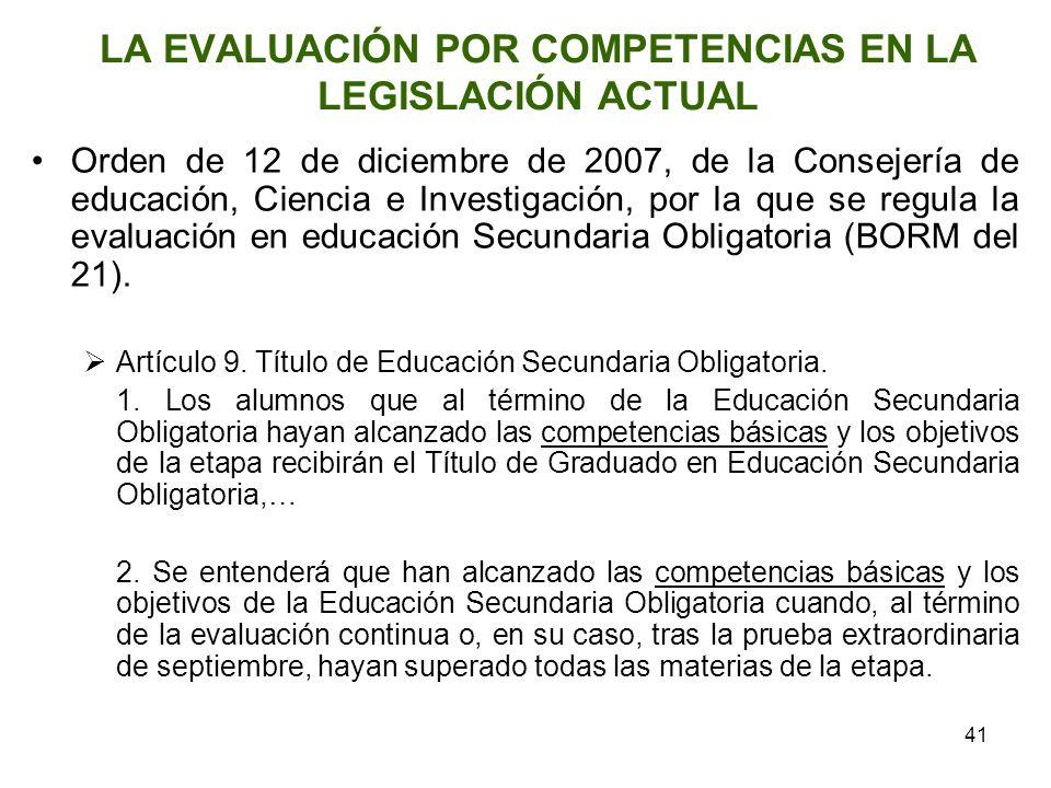 41 LA EVALUACIÓN POR COMPETENCIAS EN LA LEGISLACIÓN ACTUAL Orden de 12 de diciembre de 2007, de la Consejería de educación, Ciencia e Investigación, p
