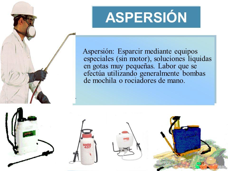ASPERSIÓN Aspersión: Esparcir mediante equipos especiales (sin motor), soluciones liquidas en gotas muy pequeñas. Labor que se efectúa utilizando gene