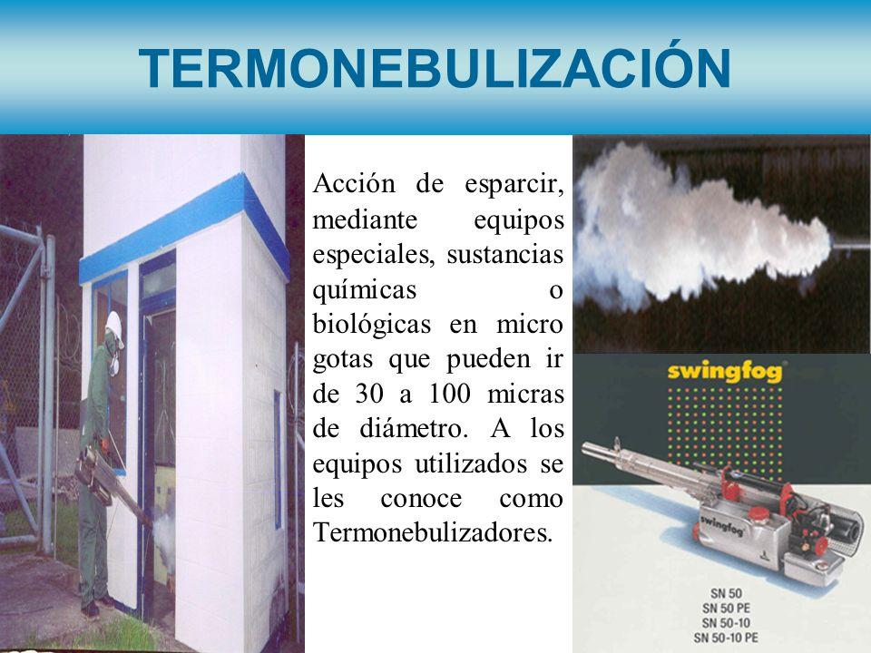 TERMONEBULIZACIÓN Acción de esparcir, mediante equipos especiales, sustancias químicas o biológicas en micro gotas que pueden ir de 30 a 100 micras de