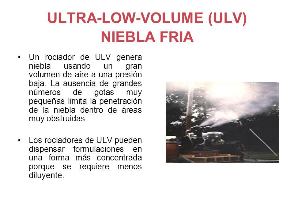 ULTRA-LOW-VOLUME (ULV) NIEBLA FRIA Un rociador de ULV genera niebla usando un gran volumen de aire a una presión baja. La ausencia de grandes números