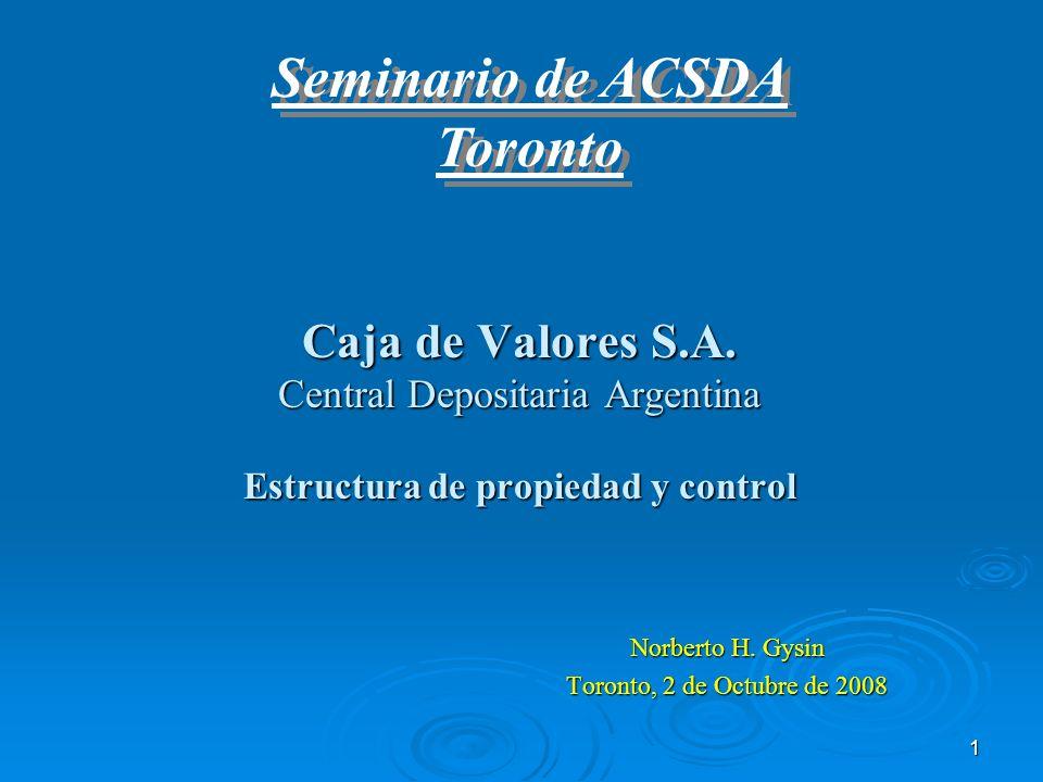 1 Caja de Valores S.A. Central Depositaria Argentina Estructura de propiedad y control Norberto H. Gysin Toronto, 2 de Octubre de 2008 Seminario de AC