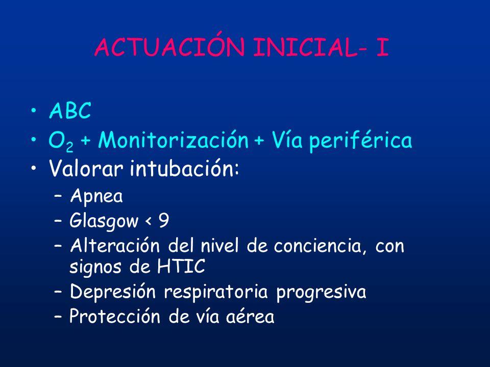 ACTUACIÓN INICIAL- I ABC O 2 + Monitorización + Vía periférica Valorar intubación: –Apnea –Glasgow < 9 –Alteración del nivel de conciencia, con signos