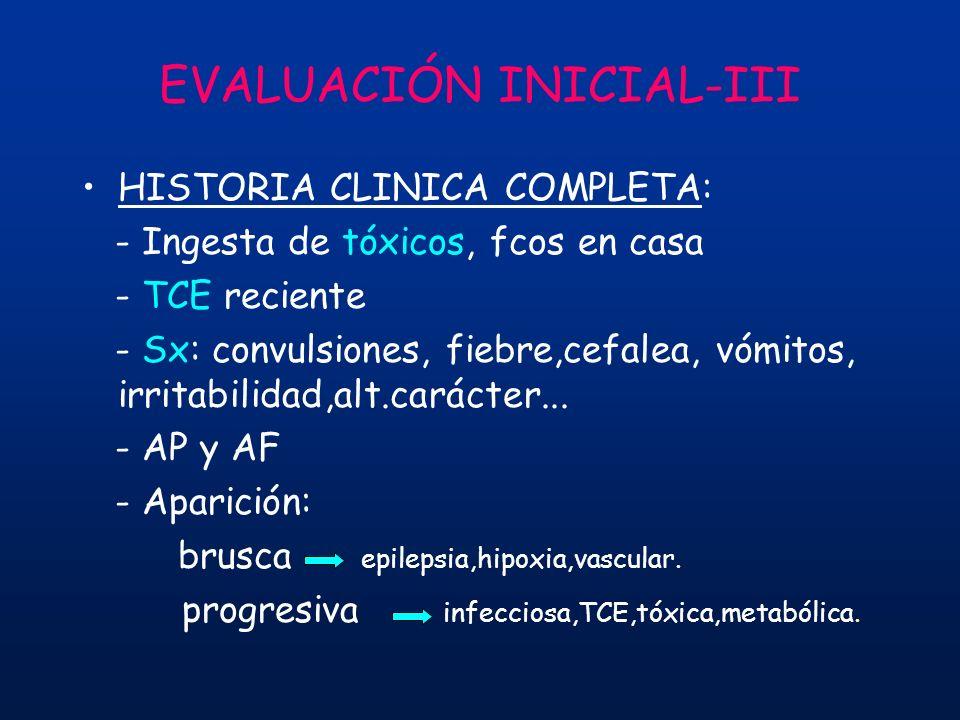 EVALUACIÓN INICIAL-III HISTORIA CLINICA COMPLETA: - Ingesta de tóxicos, fcos en casa - TCE reciente - Sx: convulsiones, fiebre,cefalea, vómitos, irrit