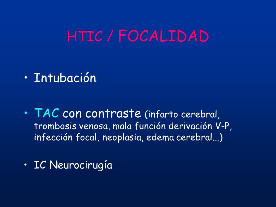 HTIC / FOCALIDAD Intubación TAC con contraste (infarto cerebral, trombosis venosa, mala función derivación V-P, infección focal, neoplasia, edema cere