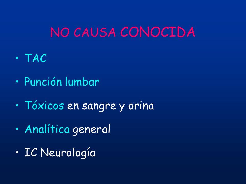 NO CAUSA CONOCIDA TAC Punción lumbar Tóxicos en sangre y orina Analítica general IC Neurología