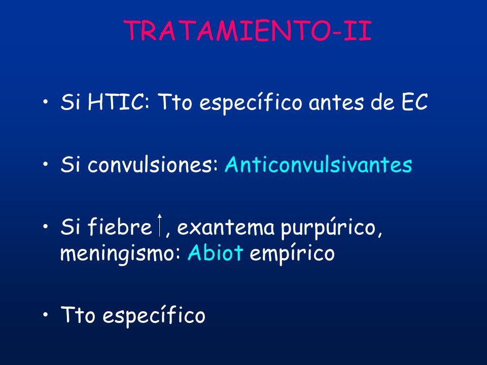 TRATAMIENTO-II Si HTIC: Tto específico antes de EC Si convulsiones: Anticonvulsivantes Si fiebre, exantema purpúrico, meningismo: Abiot empírico Tto e