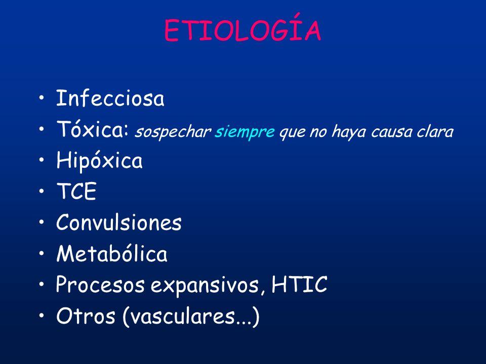 ETIOLOGÍA Infecciosa Tóxica: sospechar siempre que no haya causa clara Hipóxica TCE Convulsiones Metabólica Procesos expansivos, HTIC Otros (vasculare