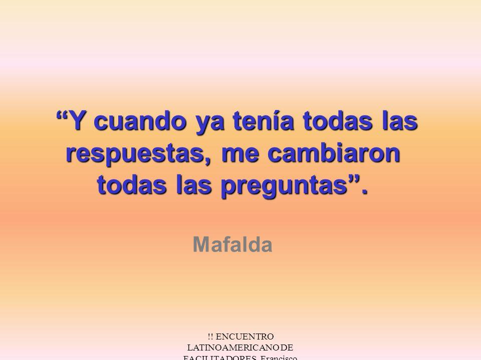 !! ENCUENTRO LATINOAMERICANO DE FACILITADORES. Francisco Fernández.Nov/2000 Y cuando ya tenía todas las respuestas, me cambiaron todas las preguntas.