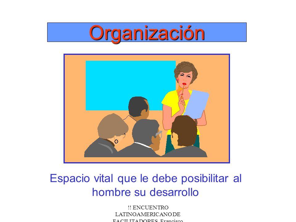 !! ENCUENTRO LATINOAMERICANO DE FACILITADORES. Francisco Fernández.Nov/2000 OrganizaciónOrganización Espacio vital que le debe posibilitar al hombre s
