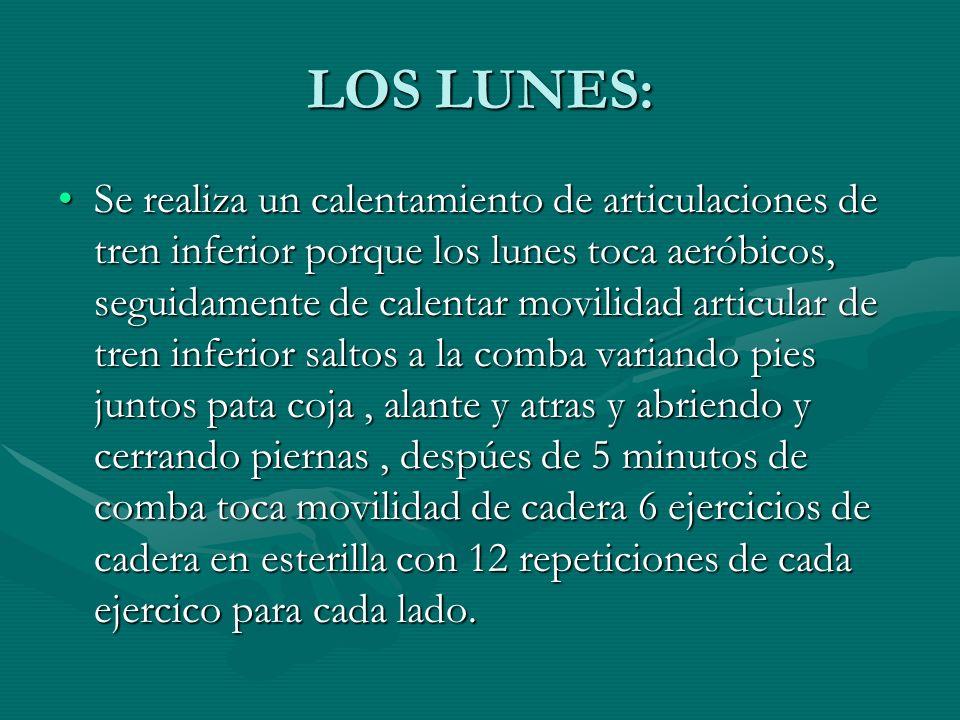 LOS LUNES: Se realiza un calentamiento de articulaciones de tren inferior porque los lunes toca aeróbicos, seguidamente de calentar movilidad articula
