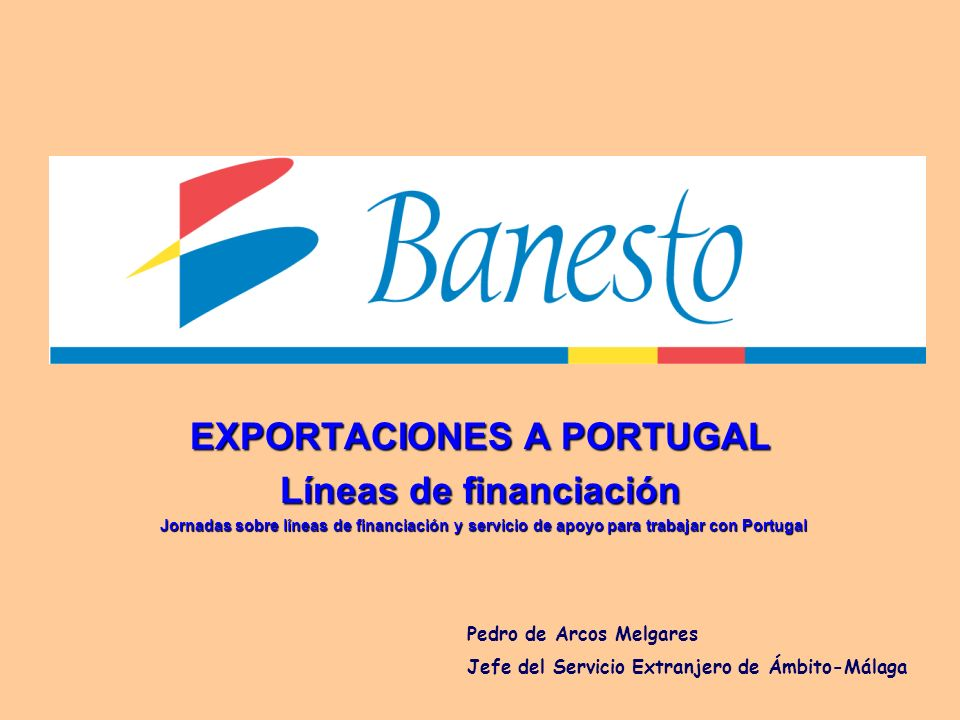 EXPORTACIONES A PORTUGAL Líneas de financiación Jornadas sobre líneas de financiación y servicio de apoyo para trabajar con Portugal Pedro de Arcos Me