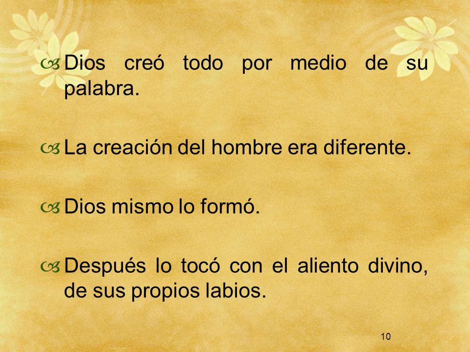 10 Dios creó todo por medio de su palabra. La creación del hombre era diferente. Dios mismo lo formó. Después lo tocó con el aliento divino, de sus pr