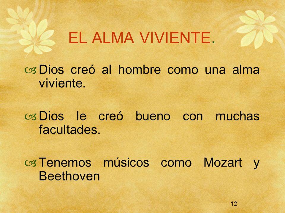 12 EL ALMA VIVIENTE. Dios creó al hombre como una alma viviente. Dios le creó bueno con muchas facultades. Tenemos músicos como Mozart y Beethoven