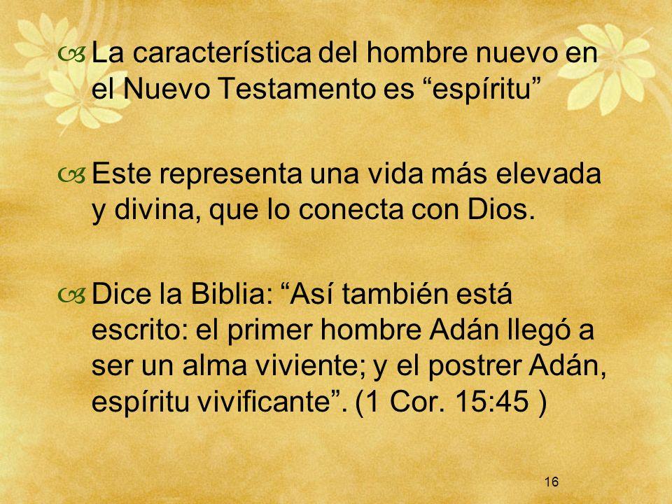 16 La característica del hombre nuevo en el Nuevo Testamento es espíritu Este representa una vida más elevada y divina, que lo conecta con Dios. Dice