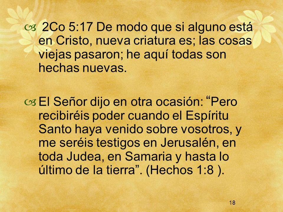 18 2Co 5:17 De modo que si alguno está en Cristo, nueva criatura es; las cosas viejas pasaron; he aquí todas son hechas nuevas. El Señor dijo en otra