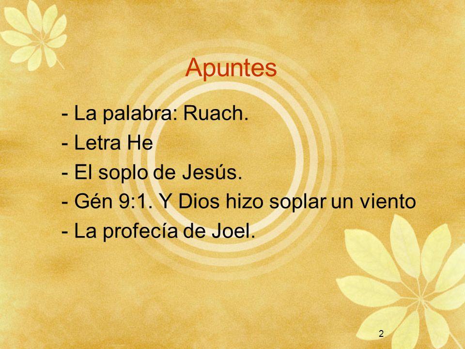 2 Apuntes - La palabra: Ruach. - Letra He - El soplo de Jesús. - Gén 9:1. Y Dios hizo soplar un viento - La profecía de Joel. 2
