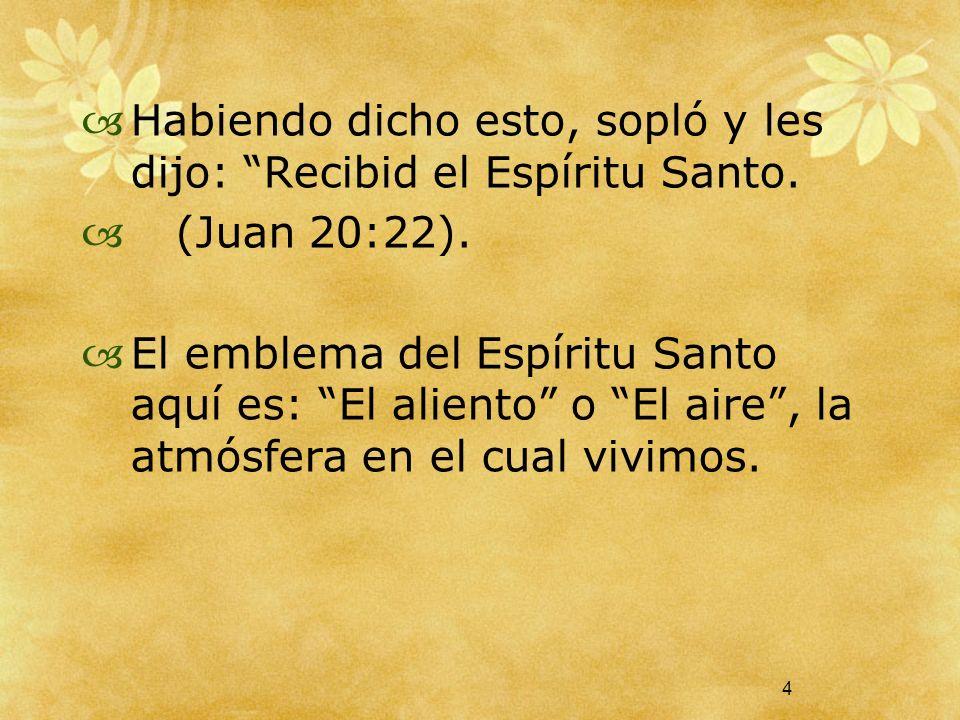 4 Habiendo dicho esto, sopló y les dijo: Recibid el Espíritu Santo. (Juan 20:22). El emblema del Espíritu Santo aquí es: El aliento o El aire, la atmó