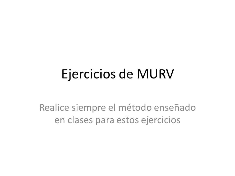 Ejercicios de MURV Realice siempre el método enseñado en clases para estos ejercicios