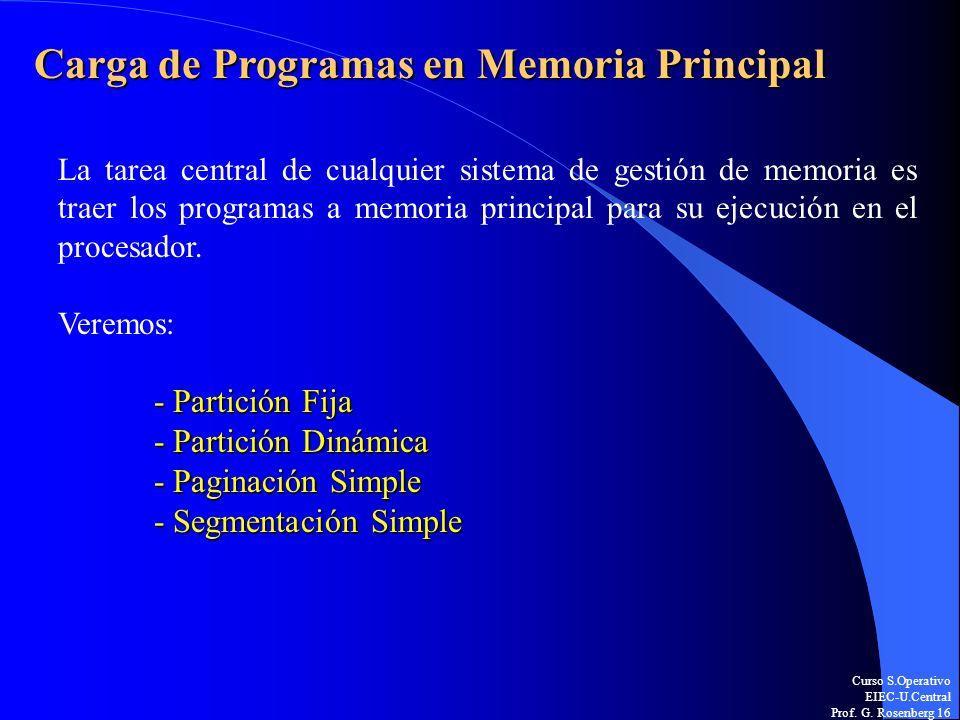 Curso S.Operativo EIEC-U.Central Prof. G. Rosenberg 16 Carga de Programas en Memoria Principal La tarea central de cualquier sistema de gestión de mem