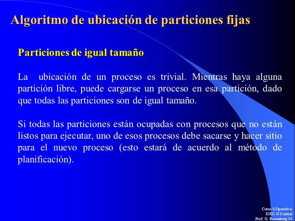 Curso S.Operativo EIEC-U.Central Prof. G. Rosenberg 24 Algoritmo de ubicación de particiones fijas Particiones de igual tamaño La ubicación de un proc