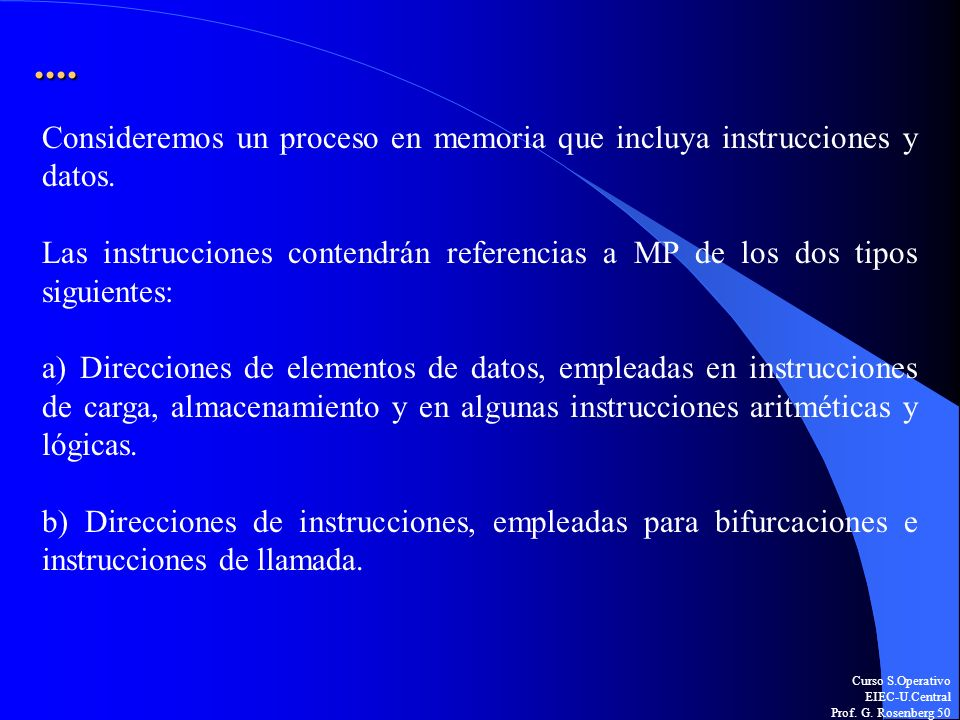 Curso S.Operativo EIEC-U.Central Prof. G. Rosenberg 50.... Consideremos un proceso en memoria que incluya instrucciones y datos. Las instrucciones con