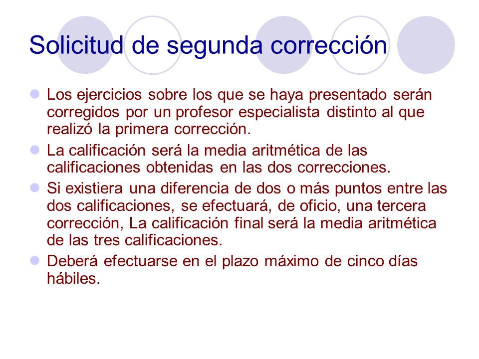 Solicitud de segunda corrección Los ejercicios sobre los que se haya presentado serán corregidos por un profesor especialista distinto al que realizó la primera corrección.