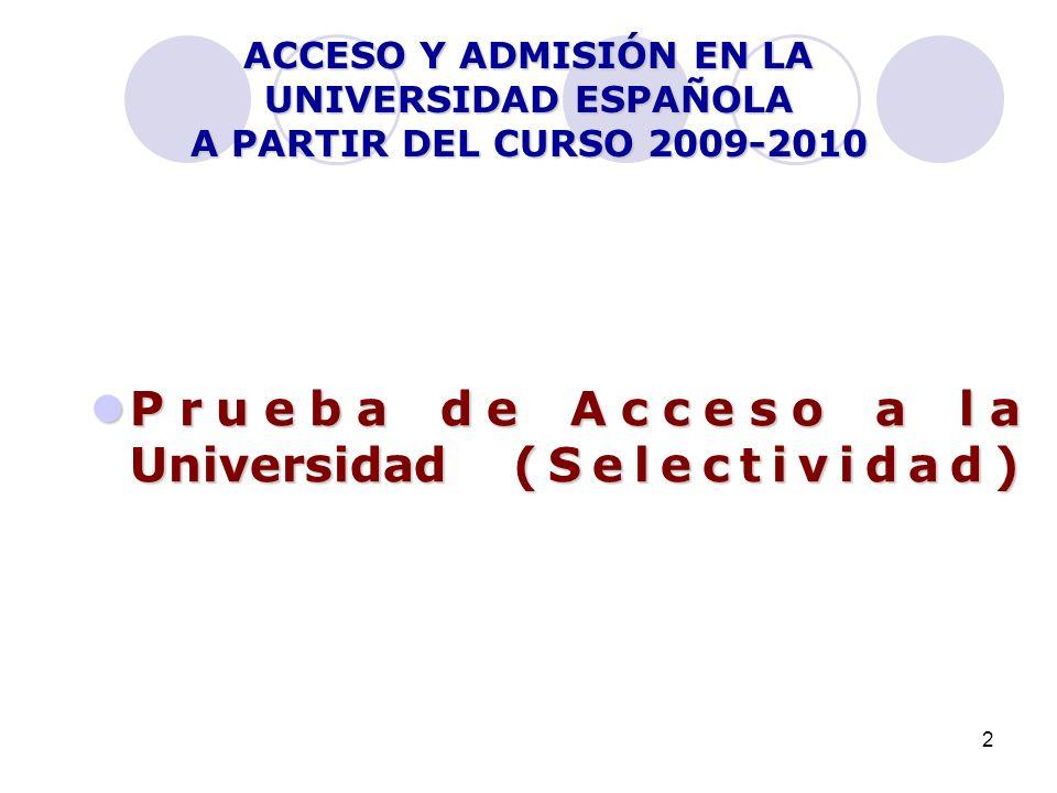2 ACCESO Y ADMISIÓN EN LA UNIVERSIDAD ESPAÑOLA A PARTIR DEL CURSO 2009-2010 Prueba de Acceso a la Universidad (Selectividad) Prueba de Acceso a la Uni