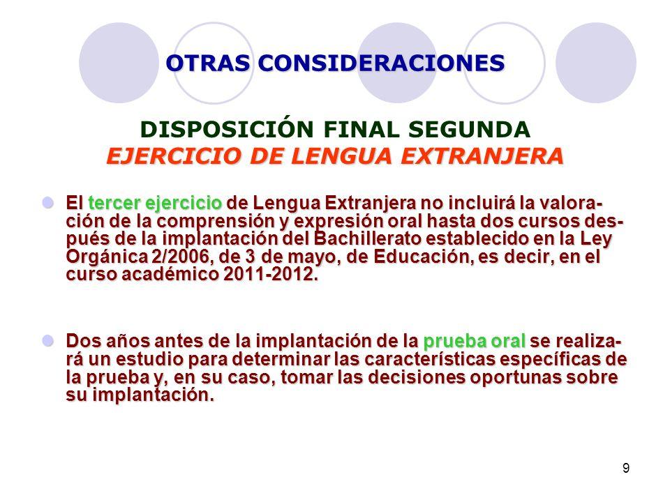 9 OTRAS CONSIDERACIONES DISPOSICIÓN FINAL SEGUNDA EJERCICIO DE LENGUA EXTRANJERA El tercer ejercicio de Lengua Extranjera no incluirá la valora- ción de la comprensión y expresión oral hasta dos cursos des- pués de la implantación del Bachillerato establecido en la Ley Orgánica 2/2006, de 3 de mayo, de Educación, es decir, en el curso académico 2011-2012.