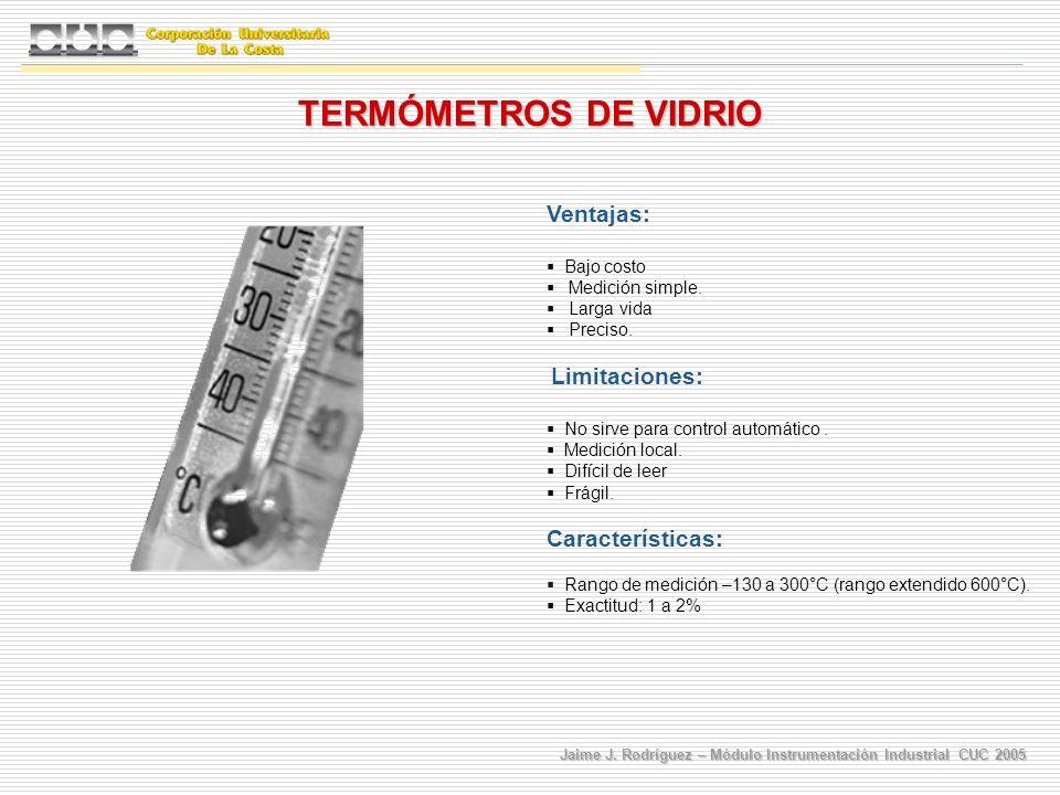 Jaime J. Rodríguez – Módulo Instrumentación Industrial CUC 2005 TERMÓMETROS DE VIDRIO Ventajas: Bajo costo Medición simple. Larga vida Preciso. Limita