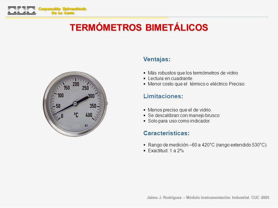 Jaime J. Rodríguez – Módulo Instrumentación Industrial CUC 2005 TERMÓMETROS BIMETÁLICOS Ventajas: Más robustos que los termómetros de vidrio Lectura e