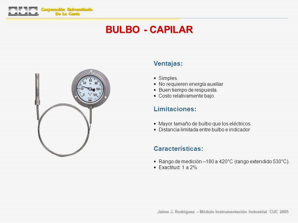 Jaime J. Rodríguez – Módulo Instrumentación Industrial CUC 2005 BULBO - CAPILAR Ventajas: Simples. No requieren energía auxiliar Buen tiempo de respue