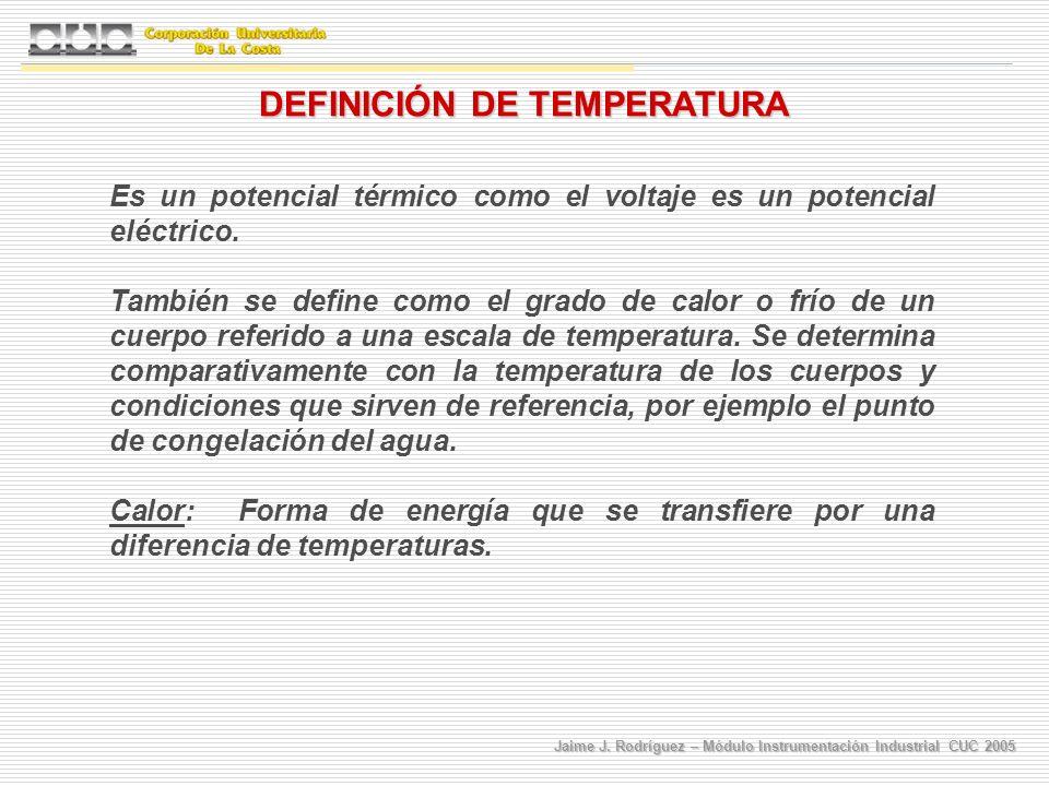 Jaime J. Rodríguez – Módulo Instrumentación Industrial CUC 2005 DEFINICIÓN DE TEMPERATURA Es un potencial térmico como el voltaje es un potencial eléc