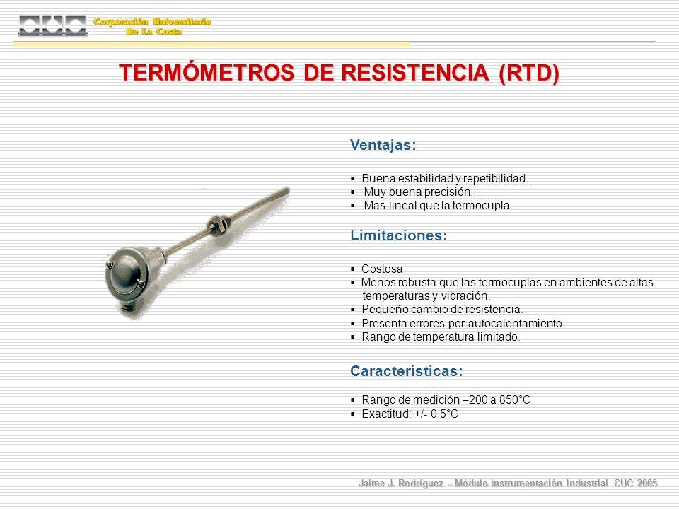 Jaime J. Rodríguez – Módulo Instrumentación Industrial CUC 2005 Ventajas: Buena estabilidad y repetibilidad. Muy buena precisión. Más lineal que la te