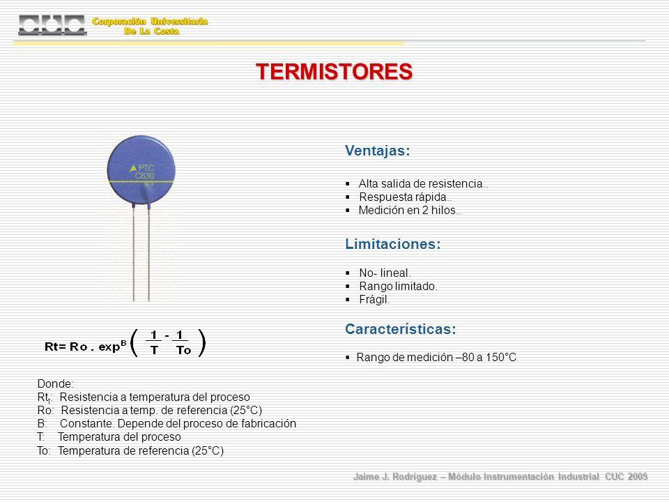 Jaime J. Rodríguez – Módulo Instrumentación Industrial CUC 2005 TERMISTORES Ventajas: Alta salida de resistencia.. Respuesta rápida.. Medición en 2 hi