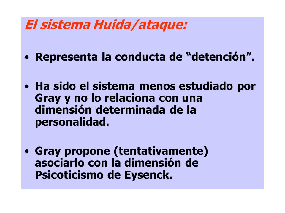 El sistema Huida/ataque: Representa la conducta de detención. Ha sido el sistema menos estudiado por Gray y no lo relaciona con una dimensión determin