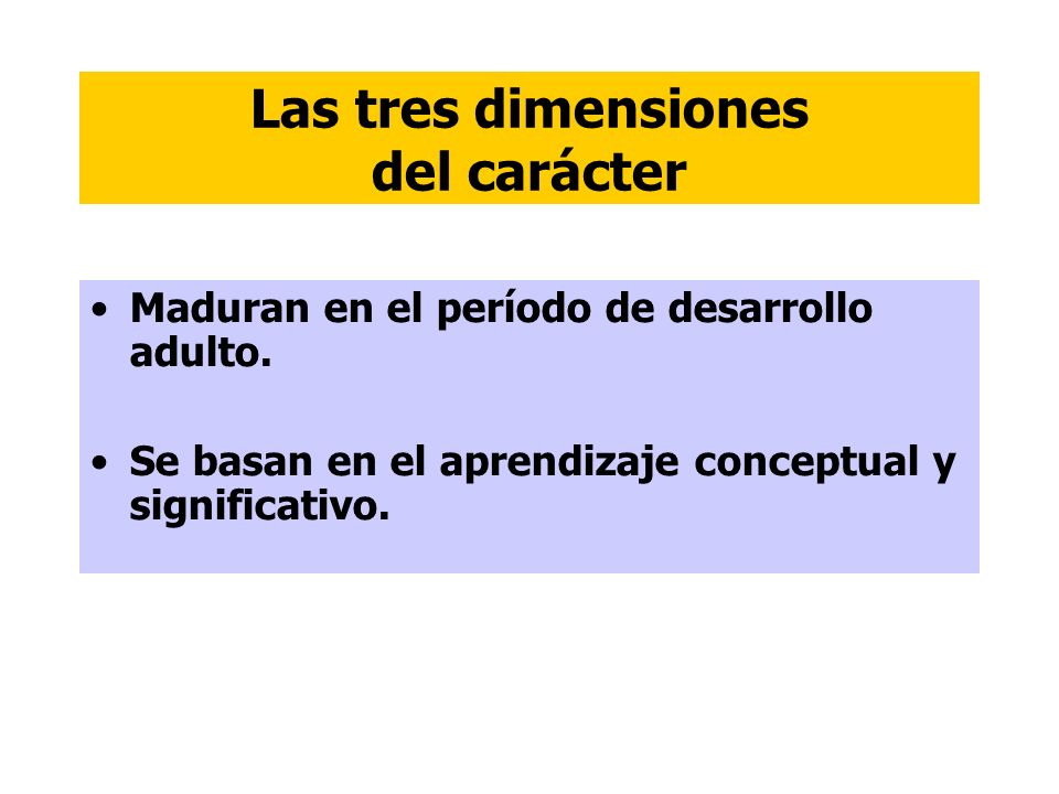 Las tres dimensiones del carácter Maduran en el período de desarrollo adulto. Se basan en el aprendizaje conceptual y significativo.