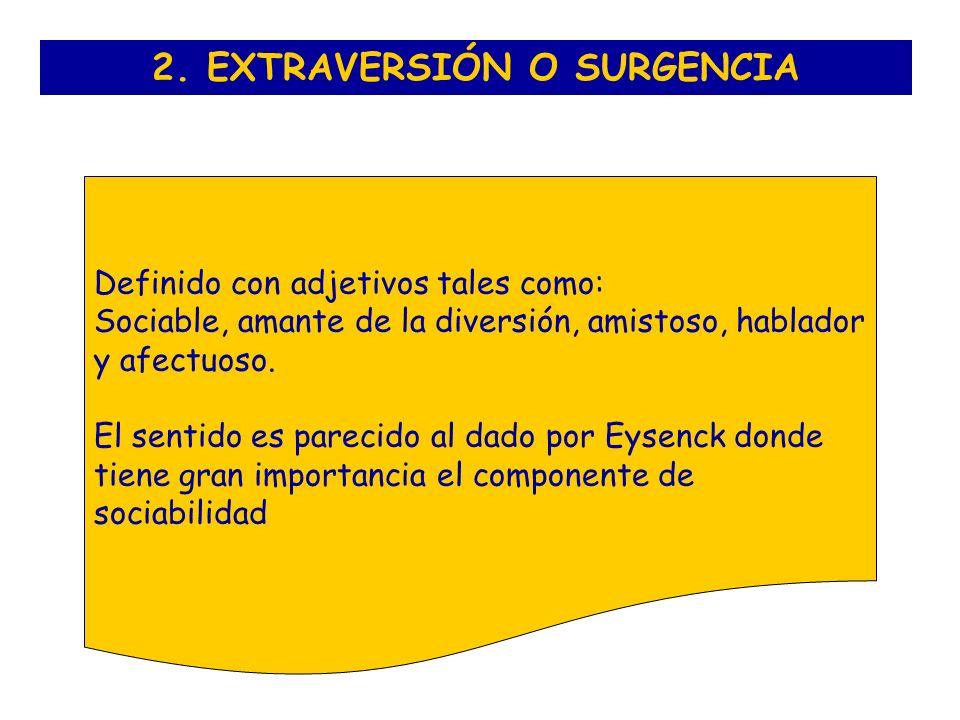 2. EXTRAVERSIÓN O SURGENCIA Definido con adjetivos tales como: Sociable, amante de la diversión, amistoso, hablador y afectuoso. El sentido es parecid
