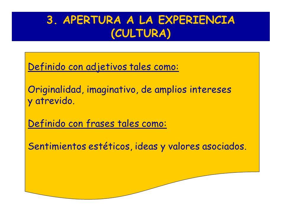 3. APERTURA A LA EXPERIENCIA (CULTURA) Definido con adjetivos tales como: Originalidad, imaginativo, de amplios intereses y atrevido. Definido con fra