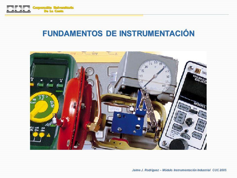 Jaime J. Rodríguez – Módulo Instrumentación Industrial CUC 2005 FUNDAMENTOS DE INSTRUMENTACIÓN
