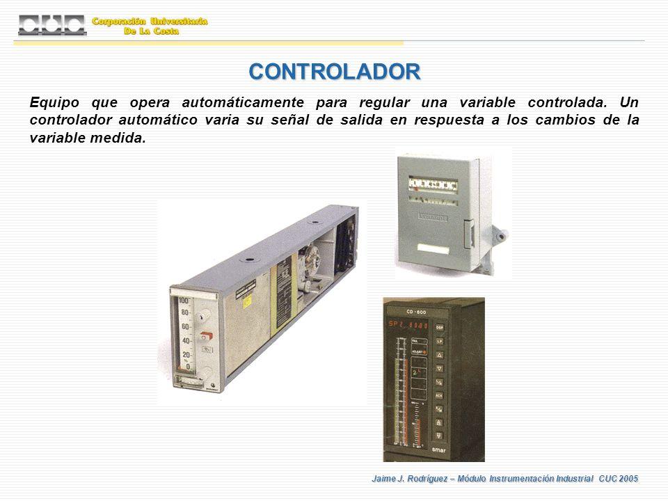 Jaime J. Rodríguez – Módulo Instrumentación Industrial CUC 2005 CONTROLADOR Equipo que opera automáticamente para regular una variable controlada. Un