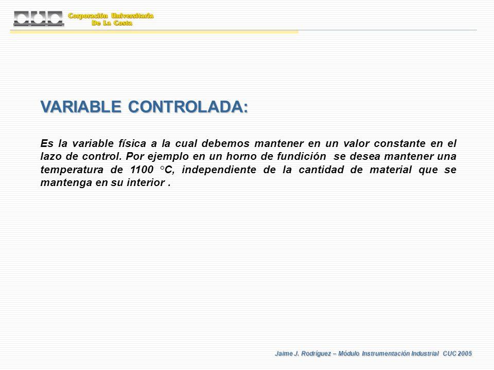 Jaime J. Rodríguez – Módulo Instrumentación Industrial CUC 2005 VARIABLE CONTROLADA: Es la variable física a la cual debemos mantener en un valor cons