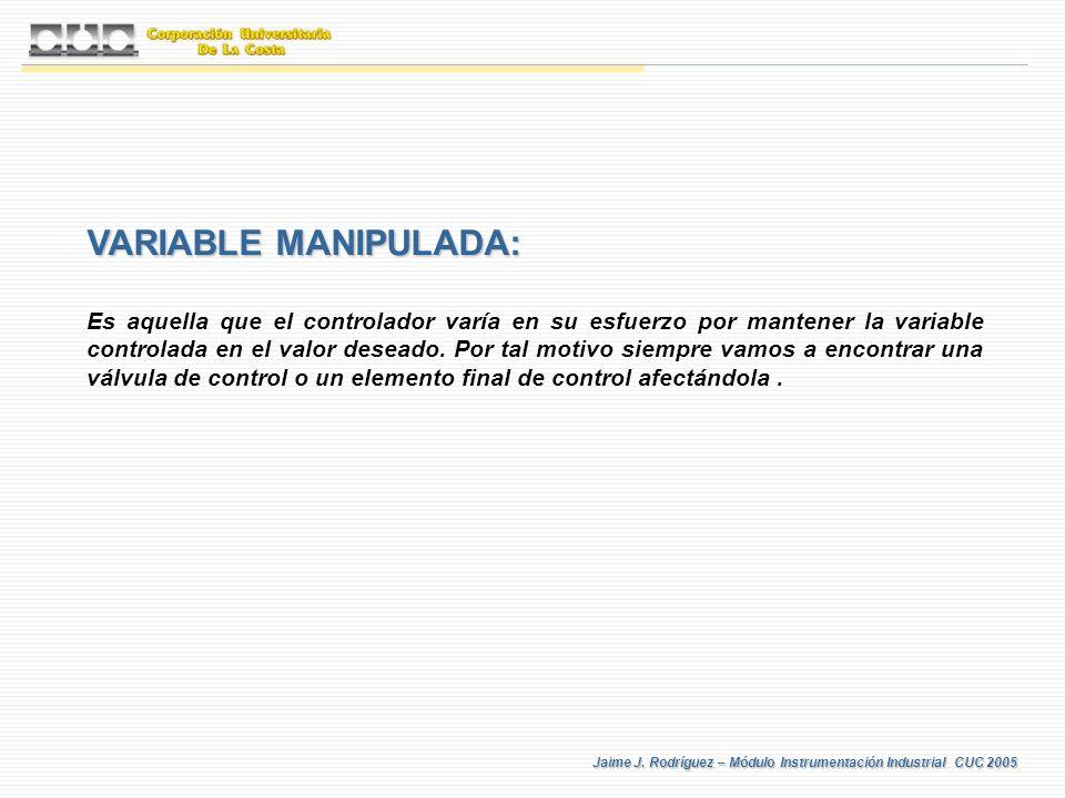 Jaime J. Rodríguez – Módulo Instrumentación Industrial CUC 2005 VARIABLE MANIPULADA: Es aquella que el controlador varía en su esfuerzo por mantener l