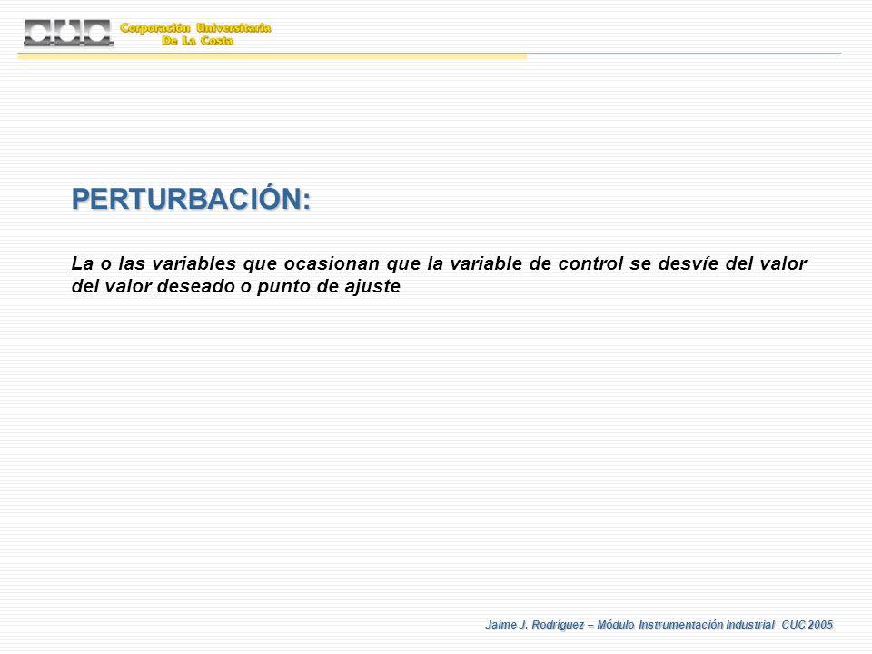 Jaime J. Rodríguez – Módulo Instrumentación Industrial CUC 2005 PERTURBACIÓN: La o las variables que ocasionan que la variable de control se desvíe de
