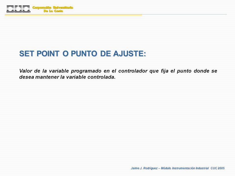 Jaime J. Rodríguez – Módulo Instrumentación Industrial CUC 2005 SET POINT O PUNTO DE AJUSTE: Valor de la variable programado en el controlador que fij