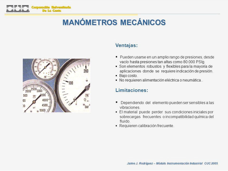 Jaime J. Rodríguez – Módulo Instrumentación Industrial CUC 2005 MANÓMETROS MECÁNICOS Ventajas: Pueden usarse en un amplio rango de presiones, desde va