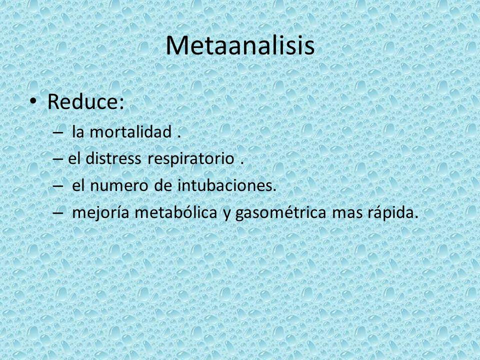 Metaanalisis Reduce: – la mortalidad. – el distress respiratorio. – el numero de intubaciones. – mejoría metabólica y gasométrica mas rápida.