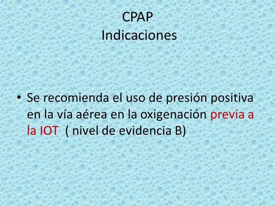 CPAP Indicaciones Se recomienda el uso de presión positiva en la vía aérea en la oxigenación previa a la IOT ( nivel de evidencia B)
