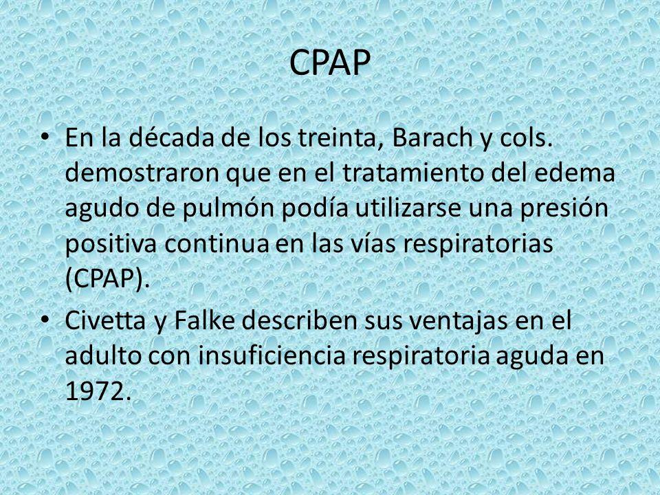 CPAP En la década de los treinta, Barach y cols. demostraron que en el tratamiento del edema agudo de pulmón podía utilizarse una presión positiva con
