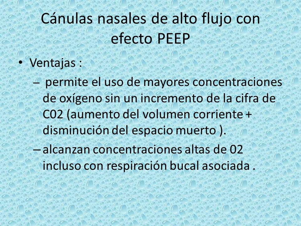 Cánulas nasales de alto flujo con efecto PEEP Ventajas : – permite el uso de mayores concentraciones de oxígeno sin un incremento de la cifra de C02 (